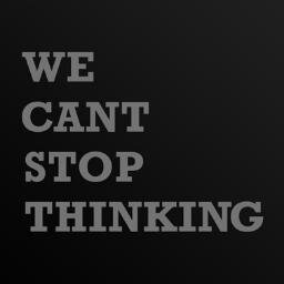 We Cant Stop Thinking